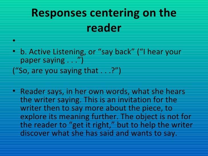"Responses centering on the reader <ul><li> </li></ul><ul><li>b. Active Listening, or ""say back"" (""I hear your paper sayin..."