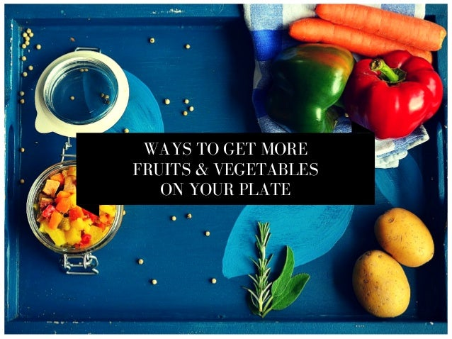 WAYS TO GET MORE FRUITS & VEGETABLES ON YOUR PLATE