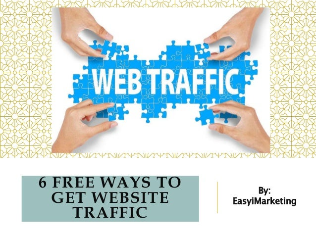 6 FREE WAYS TO GET WEBSITE TRAFFIC By: EasyiMarketing
