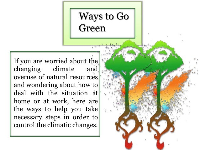 Ways to Go Green If you are worried about the changing climate and overuse of natural resources and wondering about how to...