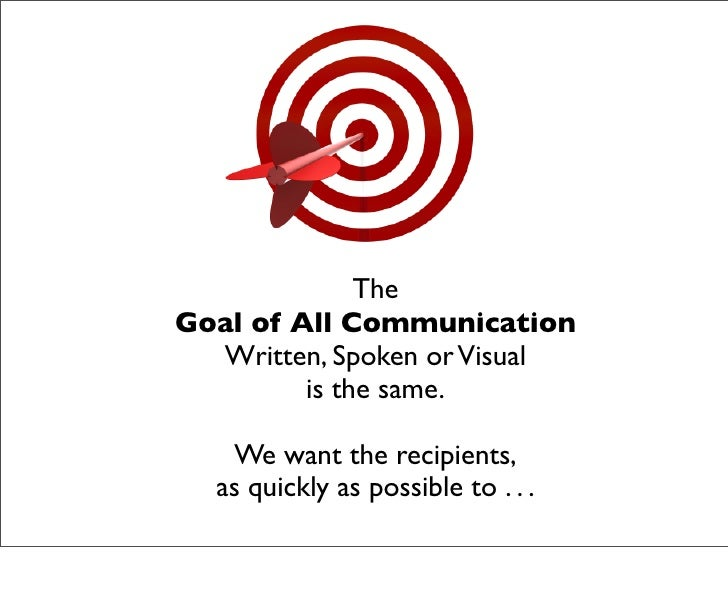 The Goal of All Communication   Written, Spoken or Visual          is the same.     We want the recipients,   as quickly a...