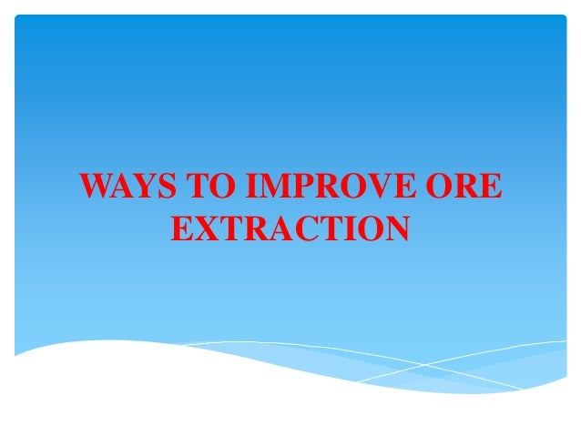 WAYS TO IMPROVE ORE    EXTRACTION