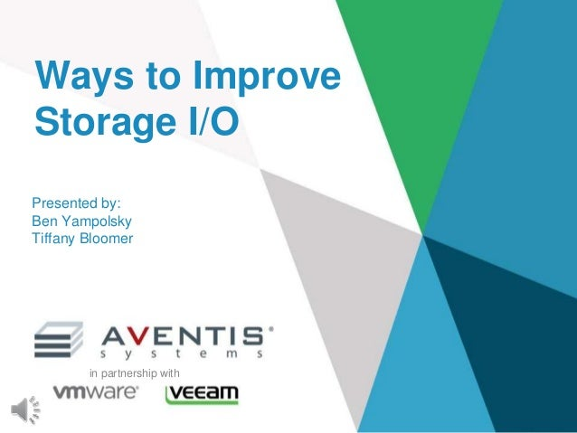 Presented by: Ben Yampolsky Tiffany Bloomer Ways to Improve Storage I/O in partnership with