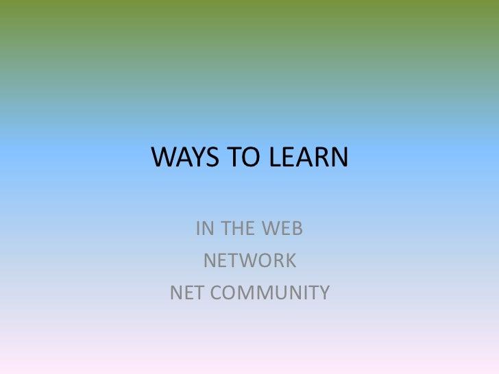 WAYS TO LEARN   IN THE WEB    NETWORK NET COMMUNITY