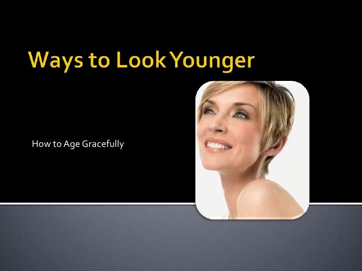 Ways to Look Younger<br />How to Age Gracefully<br />