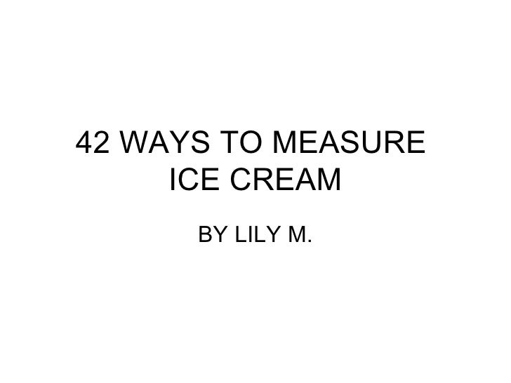42 WAYS TO MEASURE  ICE CREAM BY LILY M.