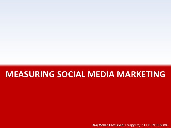 MEASURING SOCIAL MEDIA MARKETING                      Braj Mohan Chaturvedi I braj@braj.in I +91 9958166889