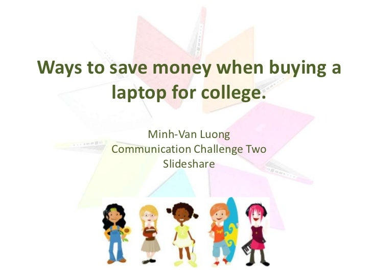 Ways to save money when buying a        laptop for college.            Minh-Van Luong       Communication Challenge Two   ...