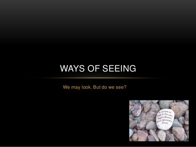 WAYS OF SEEING  We may look. But do we see?