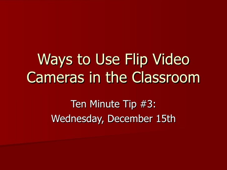 Ways to Use Flip Video Cameras in the Classroom Ten Minute Tip #3: Wednesday, December 15th