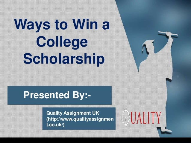 Presented By:- Quality Assignment UK (http://www.qualityassignmen t.co.uk/) Ways to Win a College Scholarship