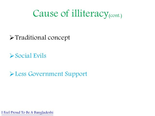 causes of illiteracy The causes of illiteracy are varied according to the literacy foundation, the most frequent causes of illiteracy in adults are having parents with little schooling, lack of books at home and lack of reading stimulation as a child, dropping out of school, difficult living conditions including poverty, and learning disabilities.
