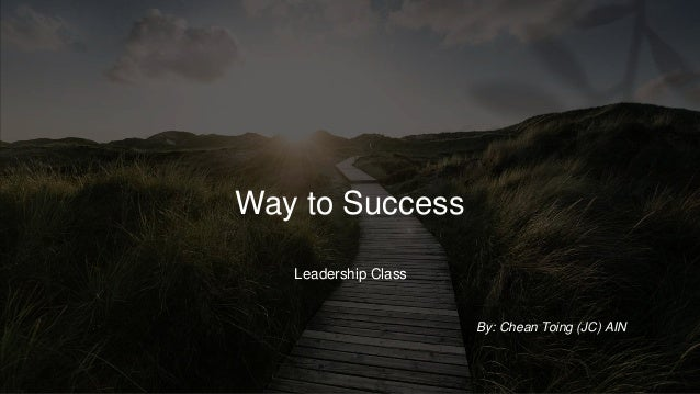 Way to Success Leadership Class By: Chean Toing (JC) AIN