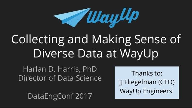 Collecting and Making Sense of Diverse Data at WayUp Harlan D. Harris, PhD Director of Data Science DataEngConf 2017 Thank...