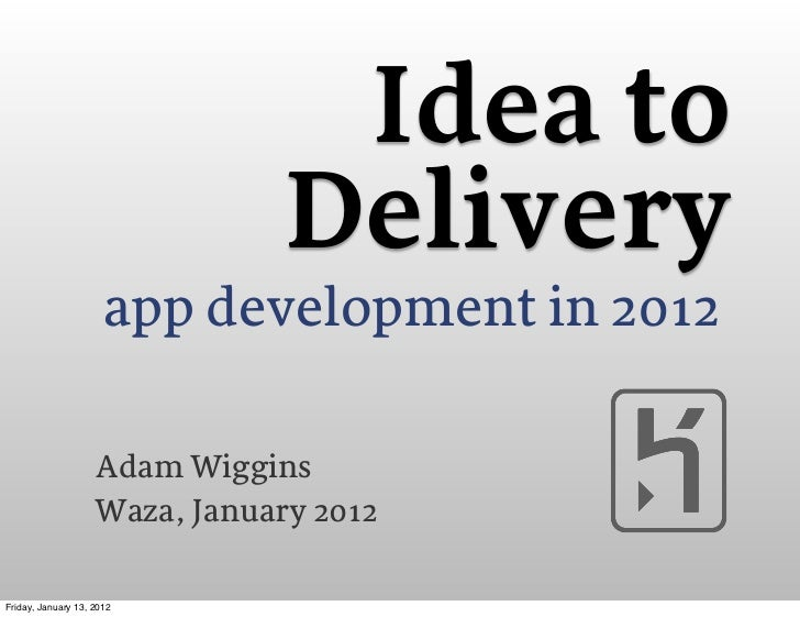 Idea to                                Delivery                      app development in 2012                    Adam Wiggi...