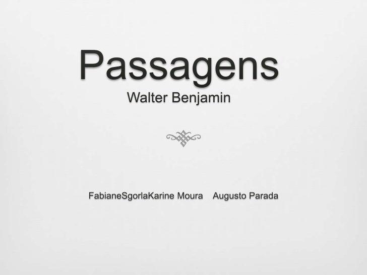 PassagensWalter Benjamin<br />FabianeSgorlaKarine Moura    Augusto Parada<br />