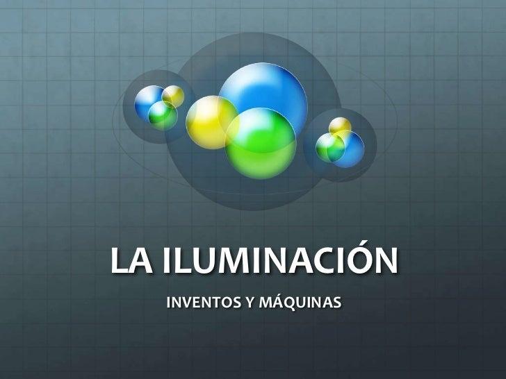 LA ILUMINACIÓN  INVENTOS Y MÁQUINAS