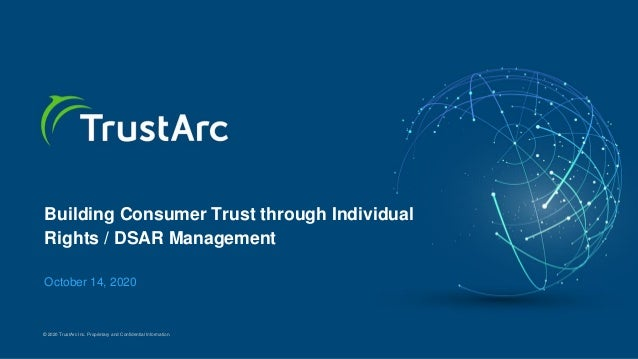 © 2020 TrustArc Inc. Proprietary and Confidential Information. Building Consumer Trust through Individual Rights / DSAR Ma...