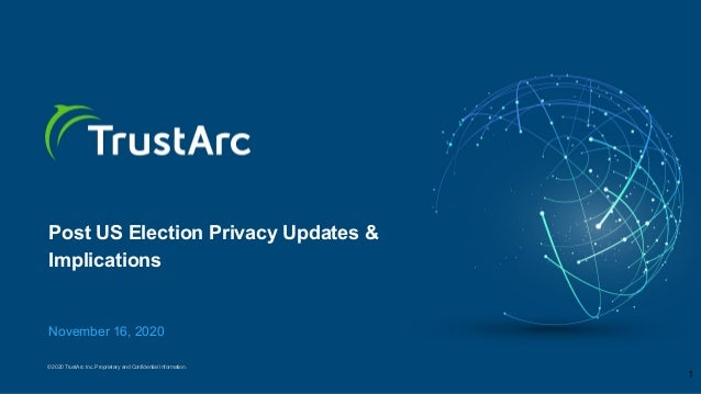© 2020 TrustArc Inc. Proprietary and Confidential Information. Post US Election Privacy Updates & Implications November 16...