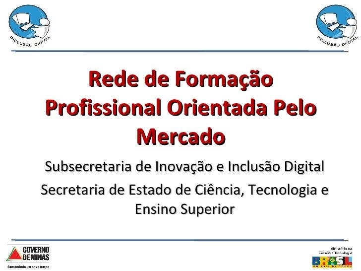 Rede de Formação Profissional Orientada Pelo Mercado Subsecretaria de Inovação e Inclusão Digital Secretaria de Estado de ...