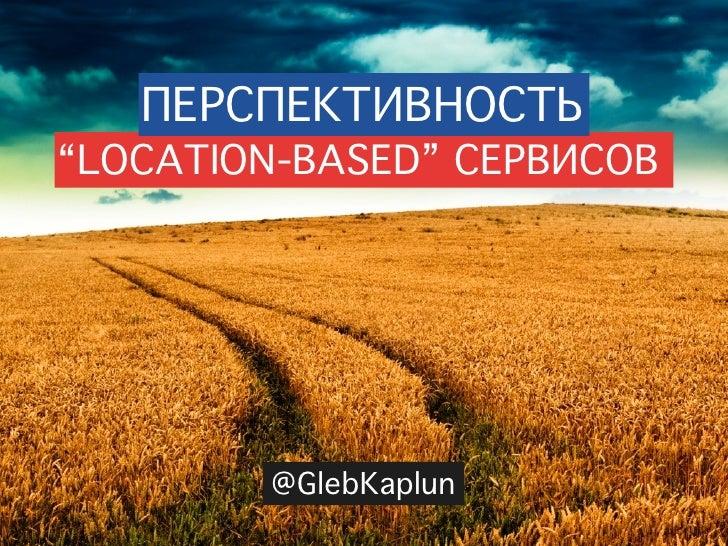 "ПЕРСПЕКТИВНОСТЬ ""LOCATION-BASED"" СЕРВИСОВ             @GlebKaplun"