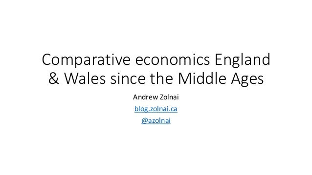 Comparative economics England & Wales since the Middle Ages Andrew Zolnai blog.zolnai.ca @azolnai