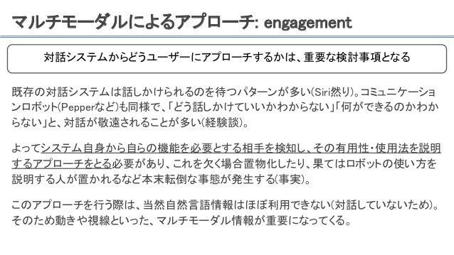 マルチモーダルによるアプローチ: engagement 既存の対話システムは話しかけられるのを待つパターンが多い(Siri然り)。コミュニケーショ ンロボット(Pepperなど)も同様で、「どう話しかけていいかわからない」「何ができるのかわか ...
