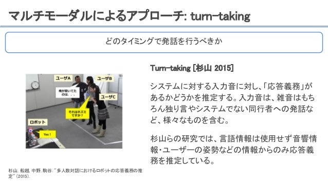 マルチモーダルによるアプローチ: turn-taking Turn-taking [杉山 2015] システムに対する入力音に対し、「応答義務」が あるかどうかを推定する。入力音は、雑音はもち ろん独り言やシステムでない同行者への発話な ど、様...