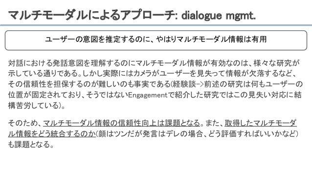 マルチモーダルによるアプローチ: dialogue mgmt. 対話における発話意図を理解するのにマルチモーダル情報が有効なのは、様々な研究が 示している通りである。しかし実際にはカメラがユーザーを見失って情報が欠落するなど、 その信頼性を担保...