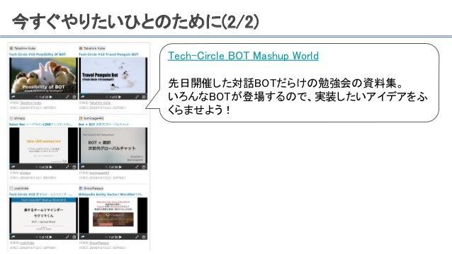 今すぐやりたいひとのために(2/2) Tech-Circle BOT Mashup World 先日開催した対話BOTだらけの勉強会の資料集。 いろんなBOTが登場するので、実装したいアイデアをふ くらませよう!
