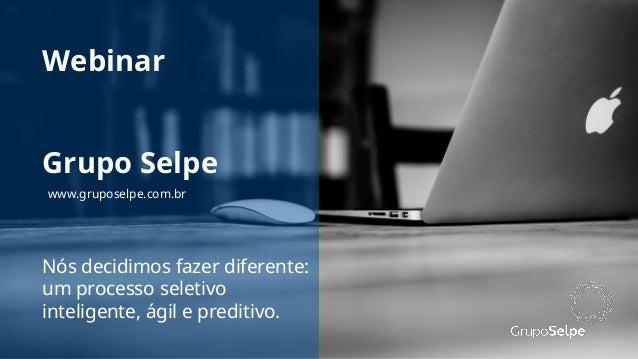 Webinar Nós decidimos fazer diferente: um processo seletivo inteligente, ágil e preditivo. Grupo Selpe www.gruposelpe.com....