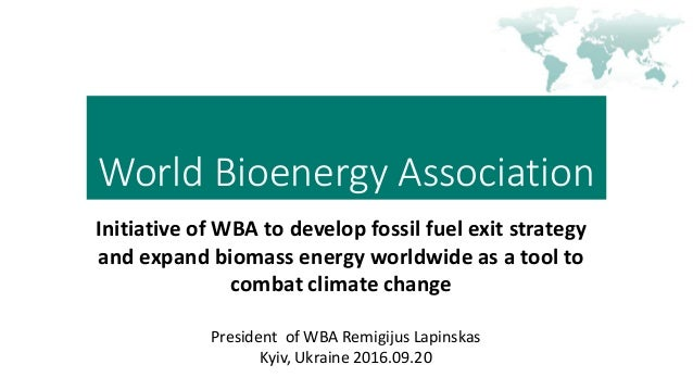 World Bioenergy Association Initiative of WBA to develop fossil fuel exit strategy and expand biomass energy worldwide as ...