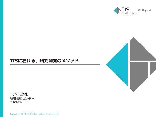Copyright © 2016 TIS Inc. All rights reserved. TISにおける、研究開発のメソッド 戦略技術センター 久保隆宏
