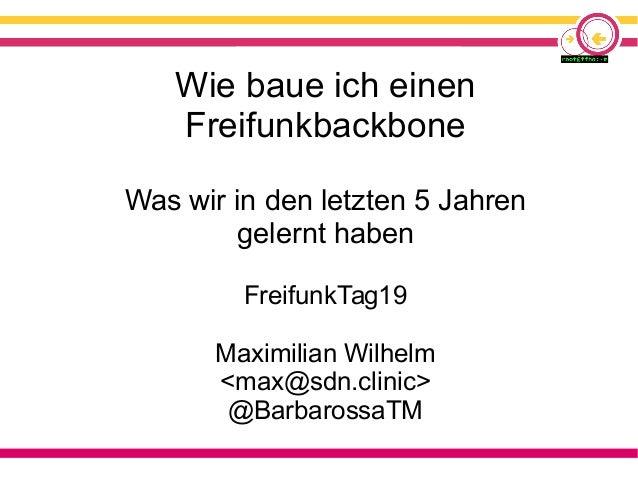 Wie baue ich einen Freifunkbackbone Was wir in den letzten 5 Jahren gelernt haben FreifunkTag19 Maximilian Wilhelm <max@sd...