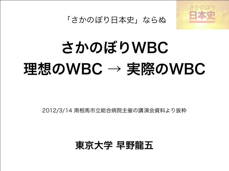 「さかのぼり日本史」ならぬ    さかのぼりWBC理想のWBC → 実際のWBC 2012/3/14 南相馬市立総合病院主催の講演会資料より抜粋        東京大学 早野龍五