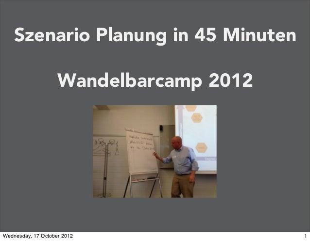 Szenario Planung in 45 Minuten                    Wandelbarcamp 2012Wednesday, 17 October 2012               1