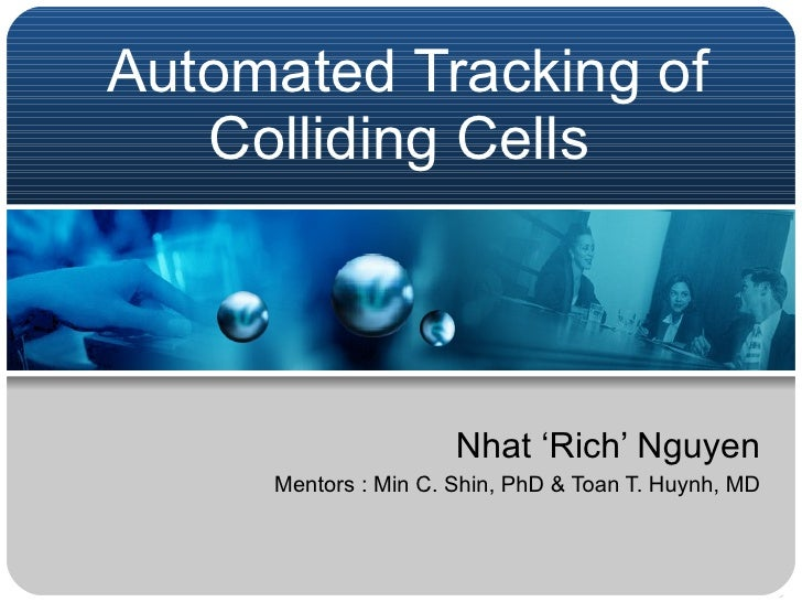 Automated Tracking of Colliding Cells  Nhat 'Rich' Nguyen Mentors : Min C. Shin, PhD & Toan T. Huynh, MD