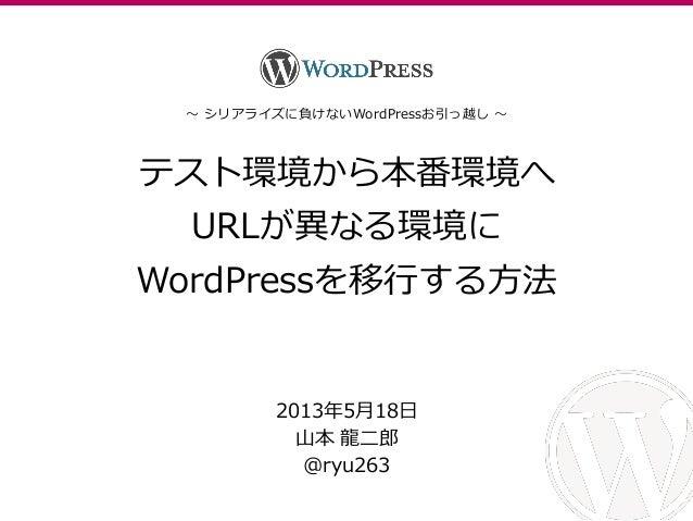 テスト環境から本番環境へURLが異なる環境にWordPressを移行する方法2013年5月18日山本 龍二郎@ryu263~ シリゕラズに負けないWordPressお引っ越し ~