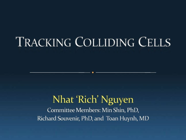 Tracking Colliding Cells <br />Nhat 'Rich' Nguyen<br />Committee Members: Min Shin, PhD, <br />Richard Souvenir, PhD, and ...
