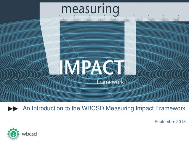 An Introduction to the WBCSD Measuring Impact Framework September 2013
