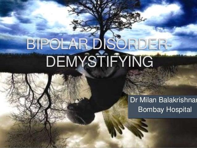 BIPOLAR DISORDER- DEMYSTIFYING Dr Milan Balakrishnan Bombay Hospital