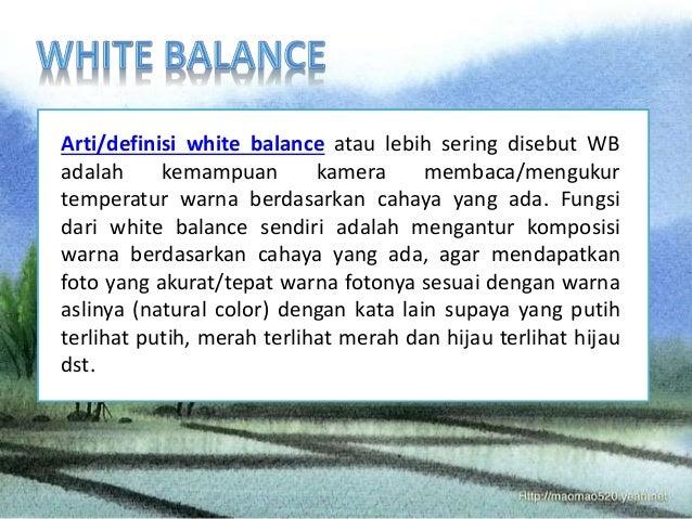 Arti/definisi white balance atau lebih sering disebut WB  adalah kemampuan kamera membaca/mengukur  temperatur warna berda...