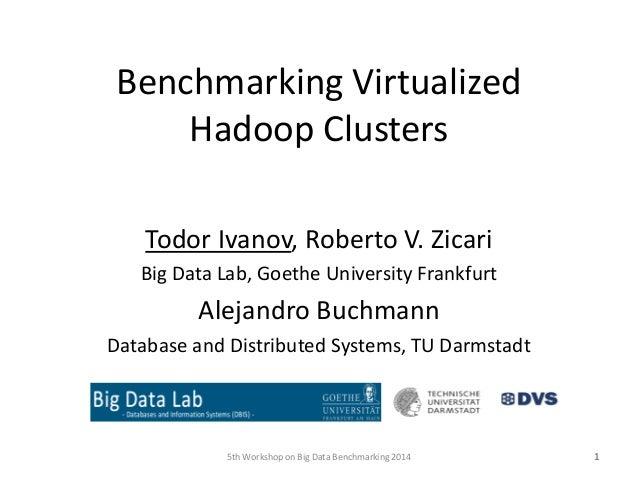 Benchmarking Virtualized Hadoop Clusters Todor Ivanov, Roberto V. Zicari Big Data Lab, Goethe University Frankfurt Alejand...