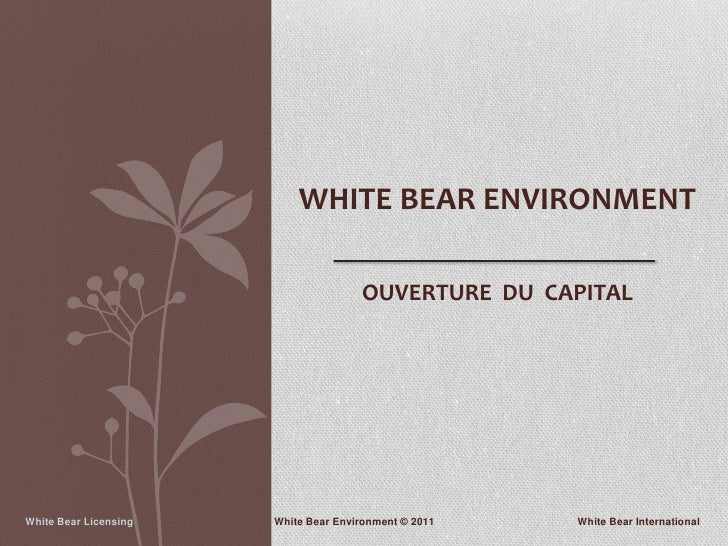 WHITE BEAR ENVIRONMENT                                      OUVERTURE DU CAPITALWhite Bear Licensing   White Bear Environm...