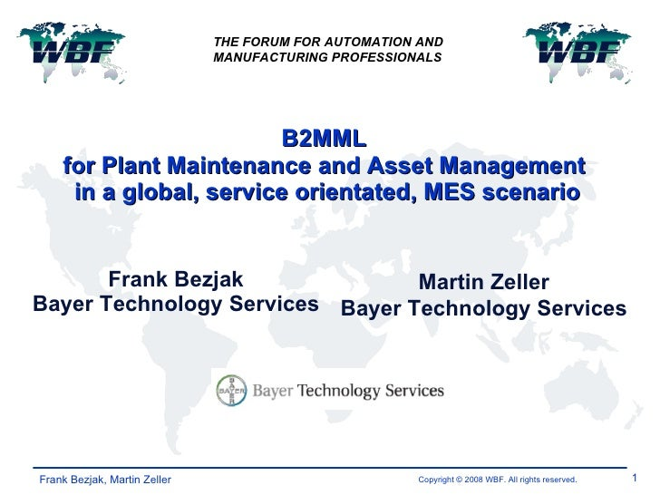 B2MML  for Plant Maintenance and Asset Management  in a global, service orientated, MES scenario Frank Bezjak Bayer Techno...