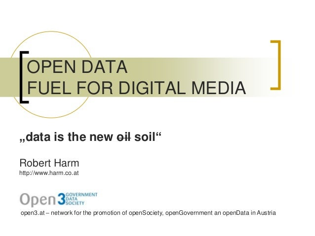"""OPEN DATA FUEL FOR DIGITAL MEDIA Robert Harm http://www.harm.co.at """"data is the new oil soil"""" open3.at – network for the p..."""