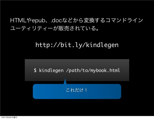 HTMLやepub、.docなどから変換するコマンドライン      ユーティリティーが販売されている。              http://bit.ly/kindlegen              $ kindlegen /path...