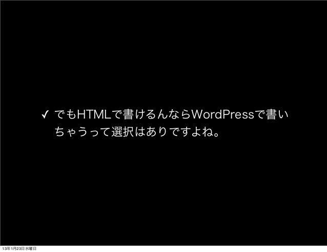 ✓ でもHTMLで書けるんならWordPressで書い                ちゃうって選択はありですよね。13年1月23日水曜日