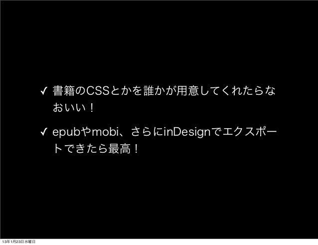 ✓ 書籍のCSSとかを誰かが用意してくれたらな                おいい!              ✓ epubやmobi、さらにinDesignでエクスポー                トできたら最高!13年1月23日水曜日