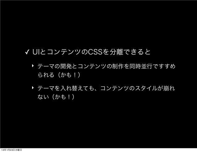 ✓ UIとコンテンツのCSSを分離できると               ‣ テーマの開発とコンテンツの制作を同時並行ですすめ                 られる(かも!)               ‣ テーマを入れ替えても、コンテンツのス...